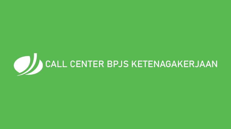 Call Center Bpjs Ketenagakerjaan 24 Jam Seluruh Indonesia 2021