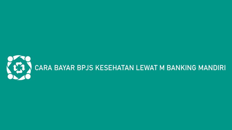 Cara Bayar BPJS Kesehatan Lewat M Banking Mandiri