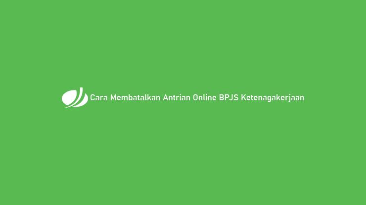 Cara Membatalkan Antrian Online BPJS Ketenagakerjaan